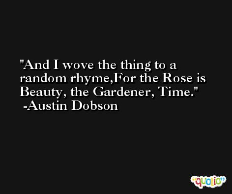 And I wove the thing to a random rhyme,For the Rose is Beauty, the Gardener, Time. -Austin Dobson