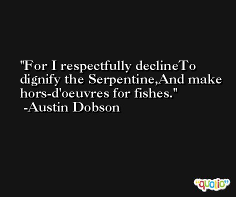 For I respectfully declineTo dignify the Serpentine,And make hors-d'oeuvres for fishes. -Austin Dobson