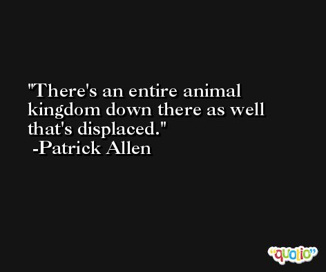 There's an entire animal kingdom down there as well that's displaced. -Patrick Allen