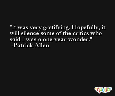 It was very gratifying. Hopefully, it will silence some of the critics who said I was a one-year-wonder. -Patrick Allen