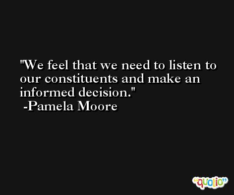 We feel that we need to listen to our constituents and make an informed decision. -Pamela Moore