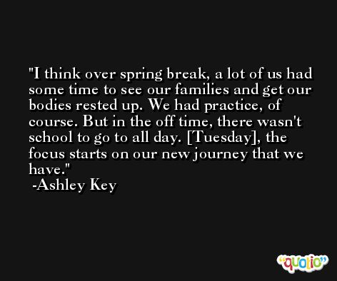 I think over spring break, a lot of us had some time to see our families and get our bodies rested up. We had practice, of course. But in the off time, there wasn't school to go to all day. [Tuesday], the focus starts on our new journey that we have. -Ashley Key