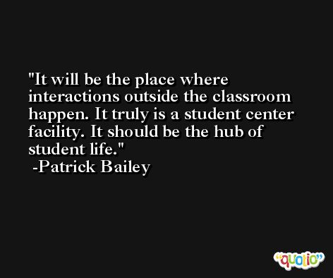 It will be the place where interactions outside the classroom happen. It truly is a student center facility. It should be the hub of student life. -Patrick Bailey