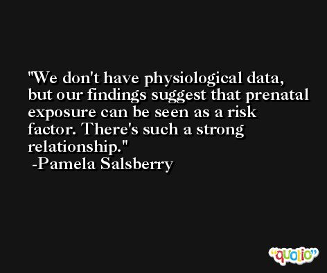 We don't have physiological data, but our findings suggest that prenatal exposure can be seen as a risk factor. There's such a strong relationship. -Pamela Salsberry