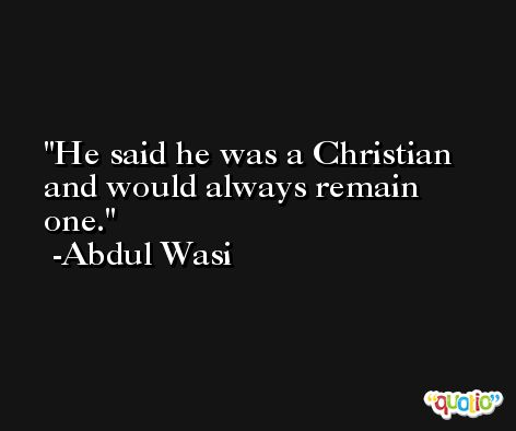 He said he was a Christian and would always remain one. -Abdul Wasi