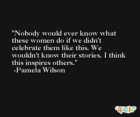 Nobody would ever know what these women do if we didn't celebrate them like this. We wouldn't know their stories. I think this inspires others. -Pamela Wilson