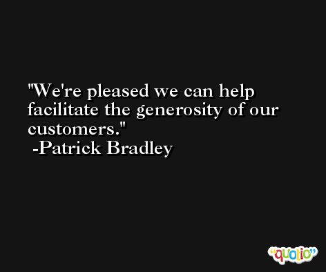 We're pleased we can help facilitate the generosity of our customers. -Patrick Bradley