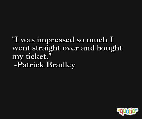 I was impressed so much I went straight over and bought my ticket. -Patrick Bradley