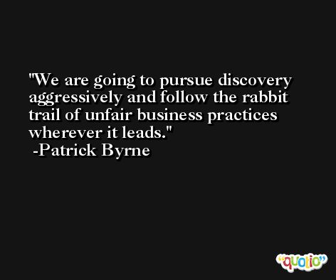 We are going to pursue discovery aggressively and follow the rabbit trail of unfair business practices wherever it leads. -Patrick Byrne