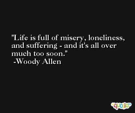 Life is full of misery, loneliness, and suffering - and it's all over much too soon. -Woody Allen
