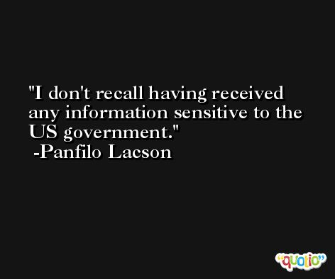 I don't recall having received any information sensitive to the US government. -Panfilo Lacson