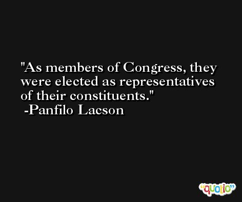 As members of Congress, they were elected as representatives of their constituents. -Panfilo Lacson