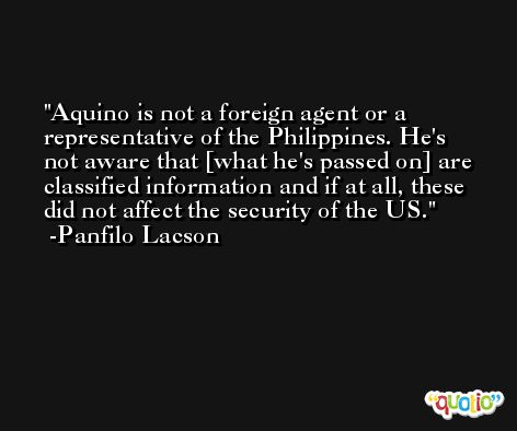 Aquino is not a foreign agent or a representative of the Philippines. He's not aware that [what he's passed on] are classified information and if at all, these did not affect the security of the US. -Panfilo Lacson