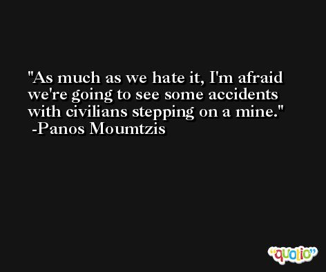 As much as we hate it, I'm afraid we're going to see some accidents with civilians stepping on a mine. -Panos Moumtzis
