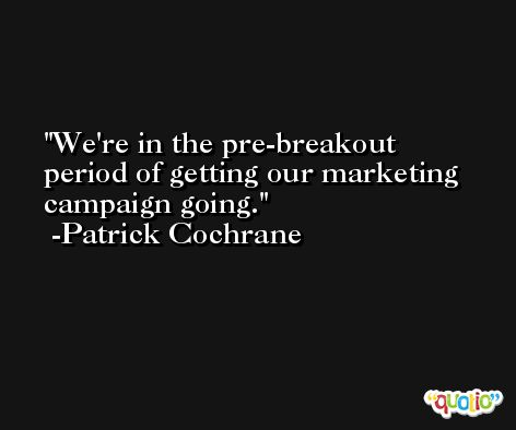 We're in the pre-breakout period of getting our marketing campaign going. -Patrick Cochrane