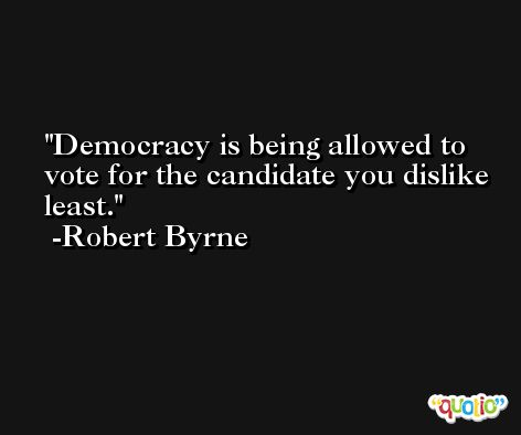 Democracy is being allowed to vote for the candidate you dislike least. -Robert Byrne