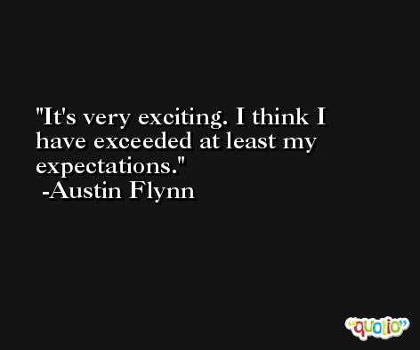 It's very exciting. I think I have exceeded at least my expectations. -Austin Flynn