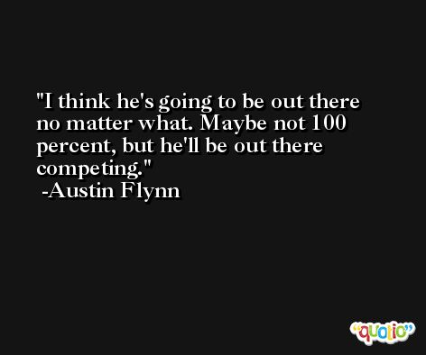 I think he's going to be out there no matter what. Maybe not 100 percent, but he'll be out there competing. -Austin Flynn