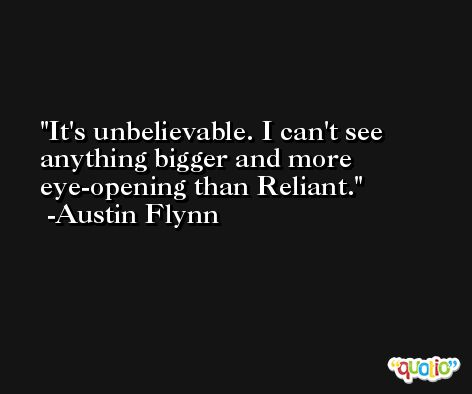 It's unbelievable. I can't see anything bigger and more eye-opening than Reliant. -Austin Flynn