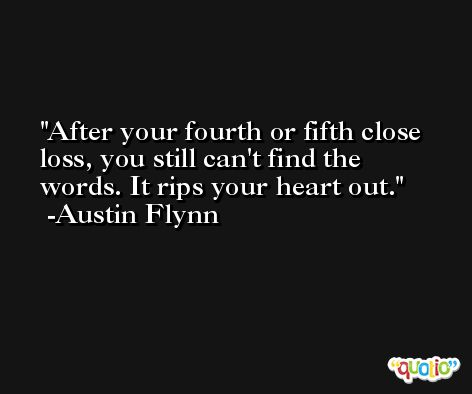 After your fourth or fifth close loss, you still can't find the words. It rips your heart out. -Austin Flynn