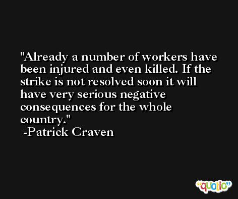 Already a number of workers have been injured and even killed. If the strike is not resolved soon it will have very serious negative consequences for the whole country. -Patrick Craven