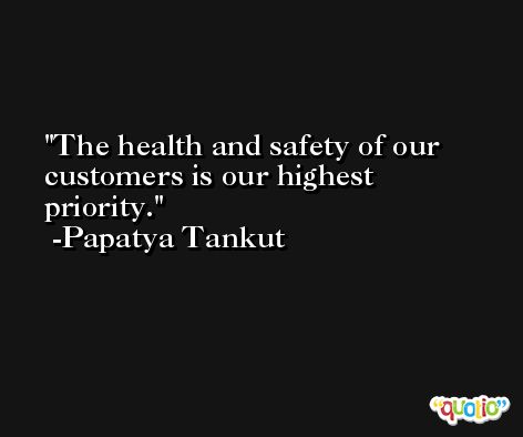 The health and safety of our customers is our highest priority. -Papatya Tankut