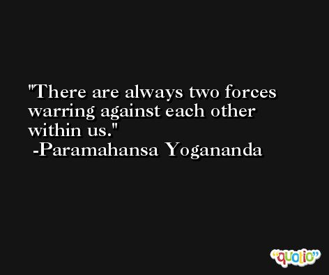 There are always two forces warring against each other within us. -Paramahansa Yogananda
