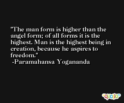The man form is higher than the angel form; of all forms it is the highest. Man is the highest being in creation, because he aspires to freedom. -Paramahansa Yogananda