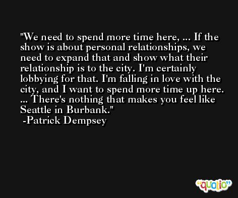 We need to spend more time here, ... If the show is about personal relationships, we need to expand that and show what their relationship is to the city. I'm certainly lobbying for that. I'm falling in love with the city, and I want to spend more time up here. ... There's nothing that makes you feel like Seattle in Burbank. -Patrick Dempsey