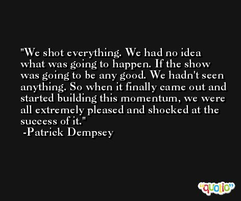 We shot everything. We had no idea what was going to happen. If the show was going to be any good. We hadn't seen anything. So when it finally came out and started building this momentum, we were all extremely pleased and shocked at the success of it. -Patrick Dempsey