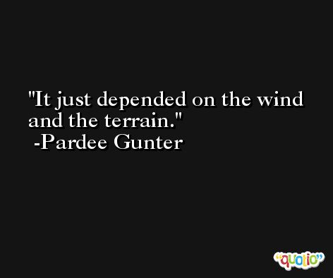 It just depended on the wind and the terrain. -Pardee Gunter