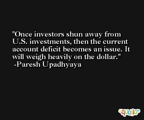 Once investors shun away from U.S. investments, then the current account deficit becomes an issue. It will weigh heavily on the dollar. -Paresh Upadhyaya