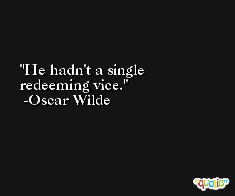 He hadn't a single redeeming vice. -Oscar Wilde