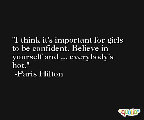 I think it's important for girls to be confident. Believe in yourself and ... everybody's hot. -Paris Hilton