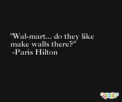 Wal-mart... do they like make walls there? -Paris Hilton