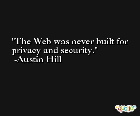 The Web was never built for privacy and security. -Austin Hill