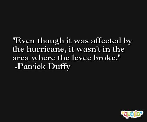 Even though it was affected by the hurricane, it wasn't in the area where the levee broke. -Patrick Duffy