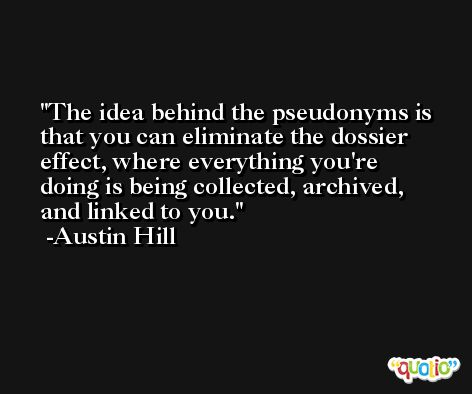 The idea behind the pseudonyms is that you can eliminate the dossier effect, where everything you're doing is being collected, archived, and linked to you. -Austin Hill