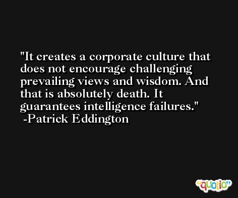 It creates a corporate culture that does not encourage challenging prevailing views and wisdom. And that is absolutely death. It guarantees intelligence failures. -Patrick Eddington