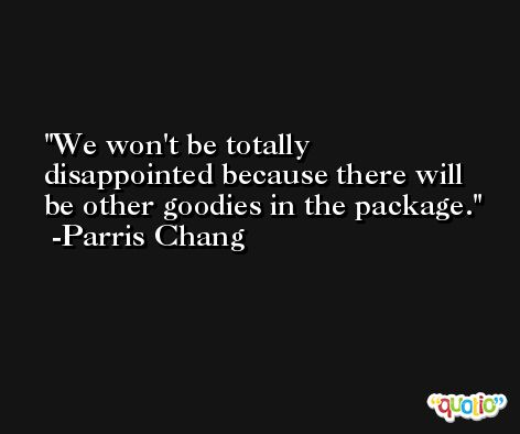 We won't be totally disappointed because there will be other goodies in the package. -Parris Chang