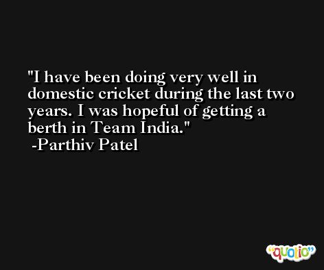 I have been doing very well in domestic cricket during the last two years. I was hopeful of getting a berth in Team India. -Parthiv Patel