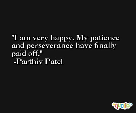 I am very happy. My patience and perseverance have finally paid off. -Parthiv Patel