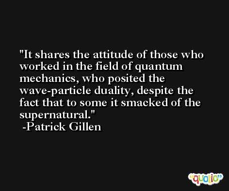 It shares the attitude of those who worked in the field of quantum mechanics, who posited the wave-particle duality, despite the fact that to some it smacked of the supernatural. -Patrick Gillen