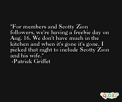 For members and Scotty Zion followers, we're having a freebie day on Aug. 16. We don't have much in the kitchen and when it's gone it's gone. I picked that night to include Scotty Zion and his wife. -Patrick Griffet