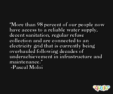 More than 98 percent of our people now have access to a reliable water supply, decent sanitation, regular refuse collection and are connected to an electricity grid that is currently being overhauled following decades of underachievement in infrastructure and maintenance. -Pascal Moloi