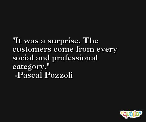 It was a surprise. The customers come from every social and professional category. -Pascal Pozzoli