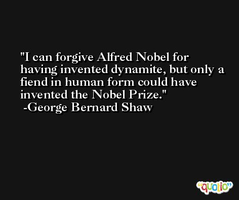 I can forgive Alfred Nobel for having invented dynamite, but only a fiend in human form could have invented the Nobel Prize. -George Bernard Shaw