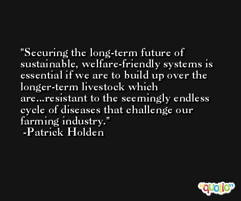 Securing the long-term future of sustainable, welfare-friendly systems is essential if we are to build up over the longer-term livestock which are...resistant to the seemingly endless cycle of diseases that challenge our farming industry. -Patrick Holden
