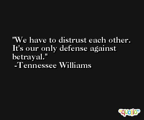 We have to distrust each other. It's our only defense against betrayal. -Tennessee Williams