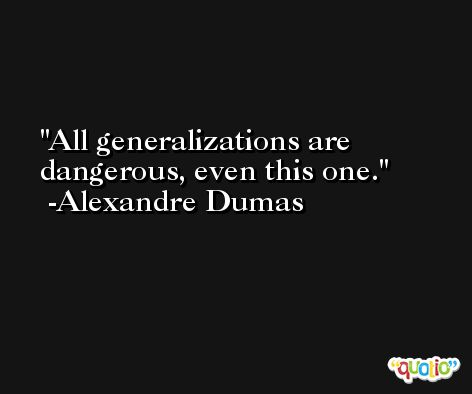 All generalizations are dangerous, even this one. -Alexandre Dumas